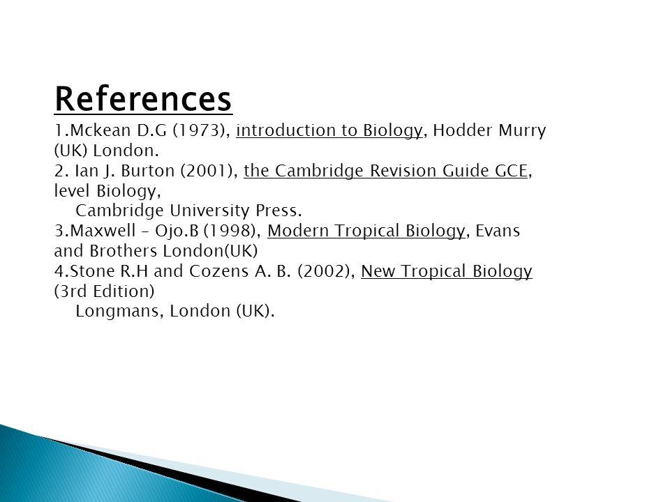 References 1.Mckean D.G (1973), introduction to Biology, Hodder Murry (UK) London. 2. Ian J. Burton (2001), the Cambridge Revision Guide GCE, level Bi