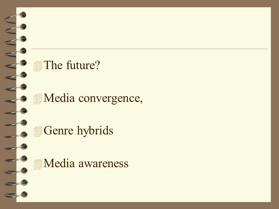4 The future 4 Media convergence, 4 Genre hybrids 4 Media awareness