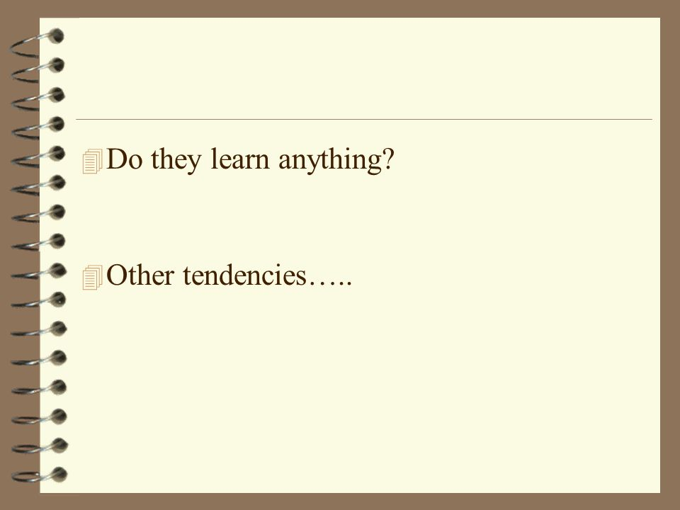 4 Do they learn anything 4 Other tendencies…..