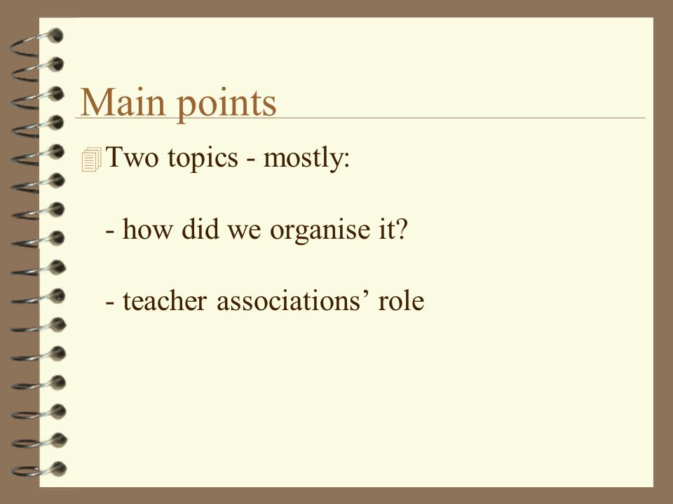 Main points 4 Two topics - mostly: - how did we organise it - teacher associations role