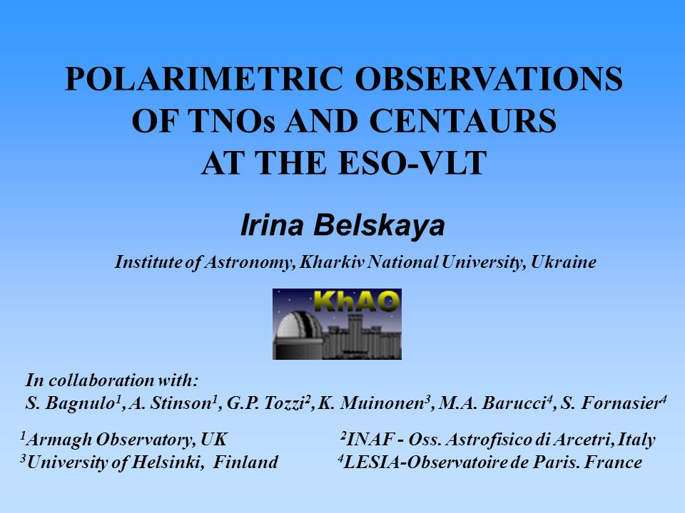 POLARIMETRIC OBSERVATIONS OF TNOs AND CENTAURS AT THE ESO-VLT Institute of Astronomy, Kharkiv National University, Ukraine Irina Belskaya In collabora