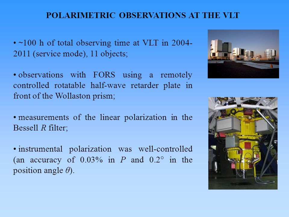 POLARIMETRIC OBSERVATIONS AT THE VLT ~ 100 h of total observing time at VLT in 2004- 2011 (service mode), 11 objects; observations with FORS using a r