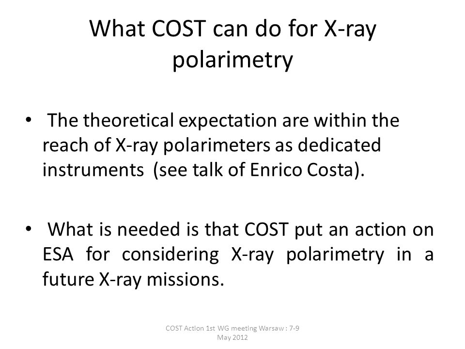 What COST can do for X-ray polarimetry The theoretical expectation are within the reach of X-ray polarimeters as dedicated instruments (see talk of Enrico Costa).