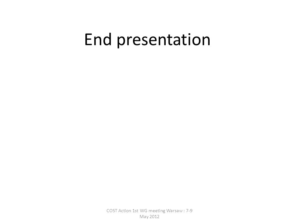 End presentation COST Action 1st WG meeting Warsaw : 7-9 May 2012