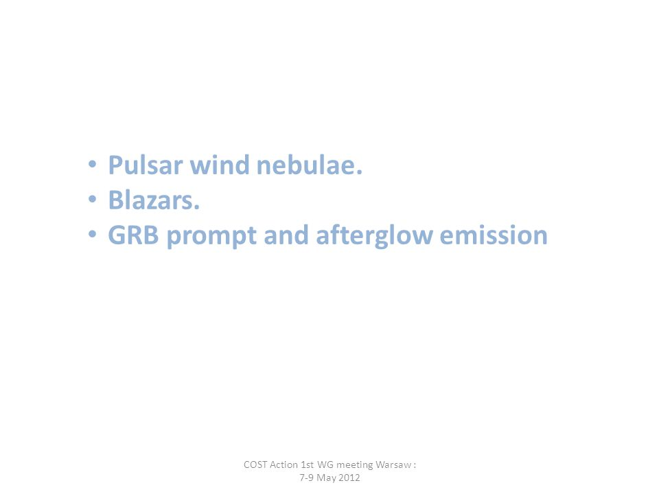 Pulsar wind nebulae. Blazars. GRB prompt and afterglow emission COST Action 1st WG meeting Warsaw : 7-9 May 2012