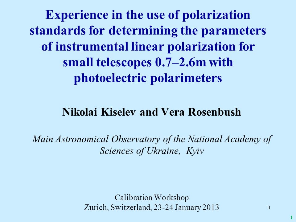 Outline of presentation Target objects and values of their polarization parameters Instruments and methodology of polarimetric observations Strategy of the instrumental calibration: Correct estimation of the polarization parameters accuracy; Instrumental linear polarization and some problems with using unpolarized standards; Efficiency of polarimeter, zero point of the instrumental position angles and problems with polarized standard Conclusions 2
