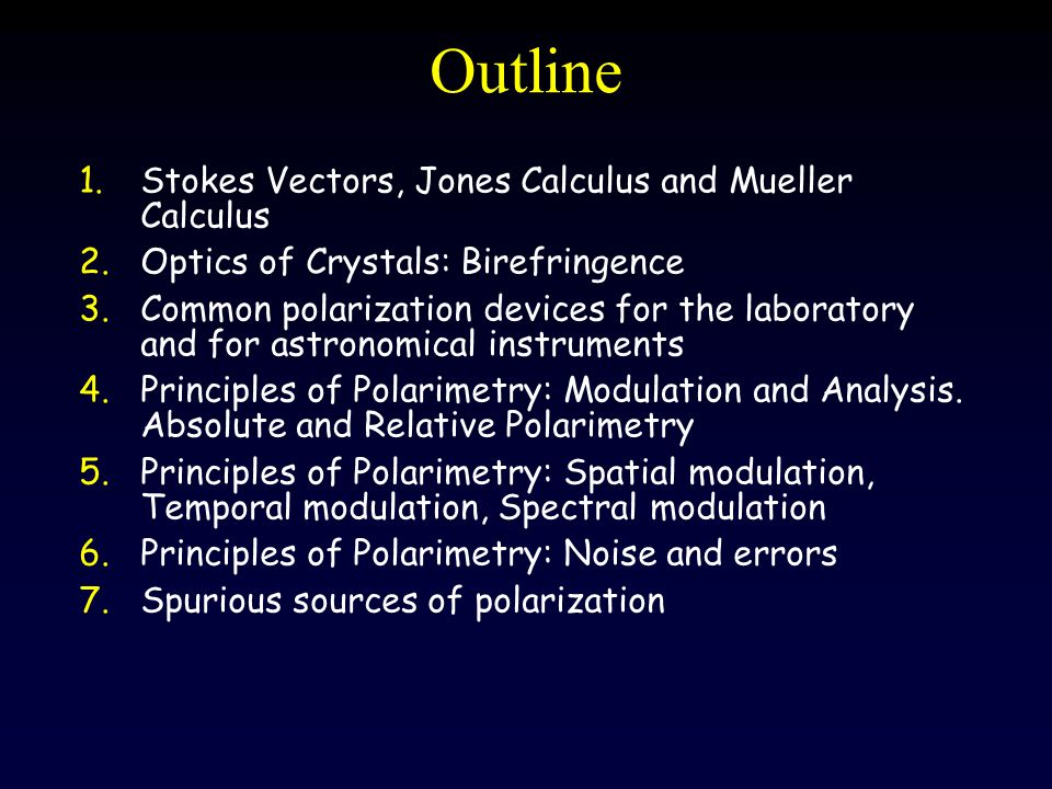 Outline 1.Stokes Vectors, Jones Calculus and Mueller Calculus 2.Optics of Crystals: Birefringence 3.Common polarization devices for the laboratory and