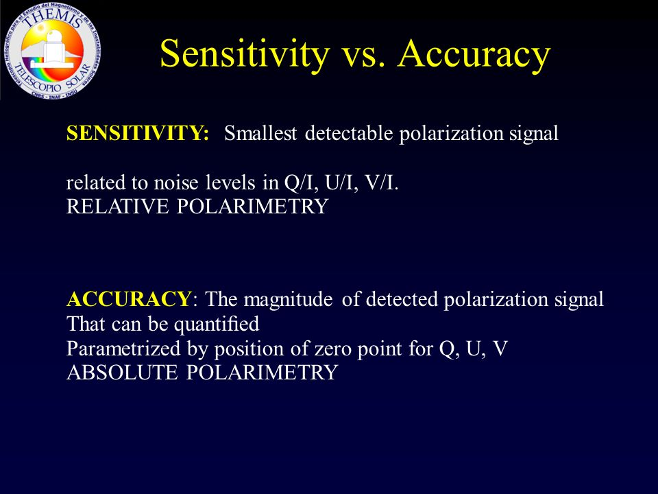 Sensitivity vs. Accuracy SENSITIVITY: Smallest detectable polarization signal related to noise levels in Q/I, U/I, V/I. RELATIVE POLARIMETRY ACCURACY: