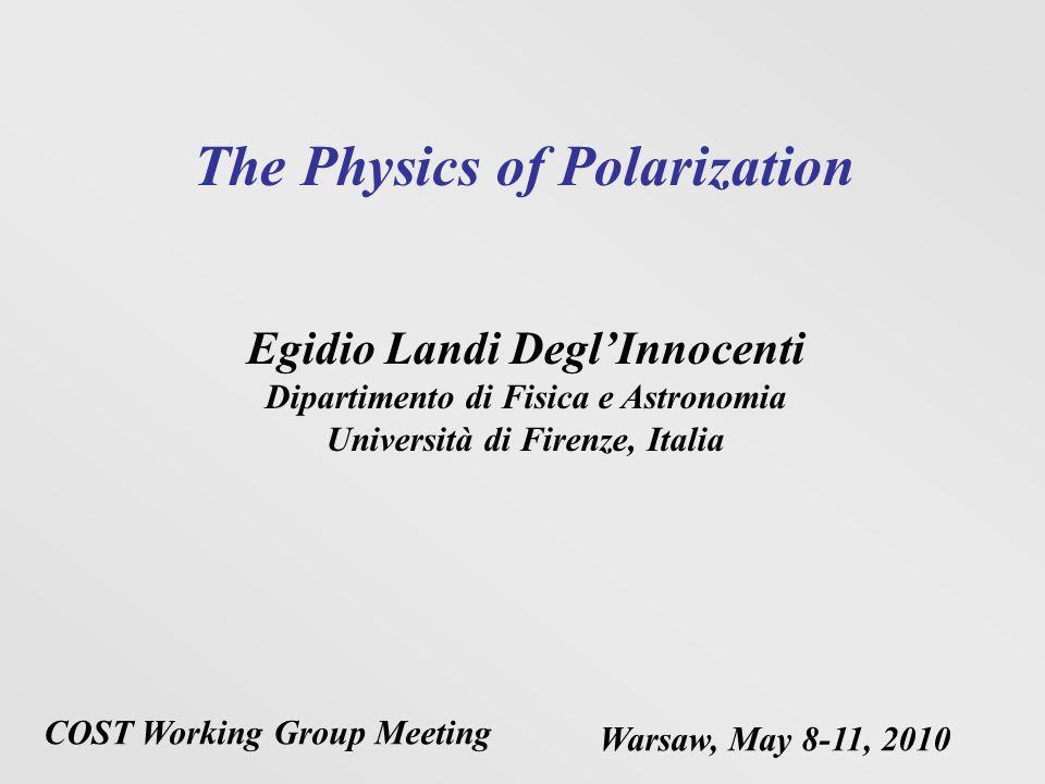 The Physics of Polarization Egidio Landi DeglInnocenti Dipartimento di Fisica e Astronomia Università di Firenze, Italia COST Working Group Meeting Wa