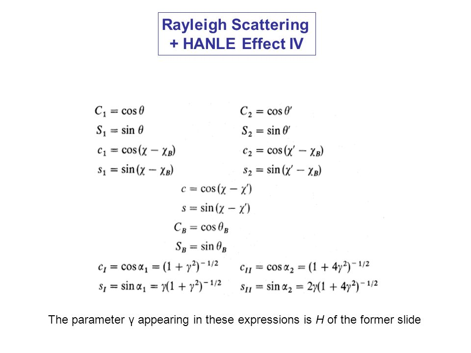 Rayleigh Scattering + HANLE Effect IV The parameter γ appearing in these expressions is H of the former slide