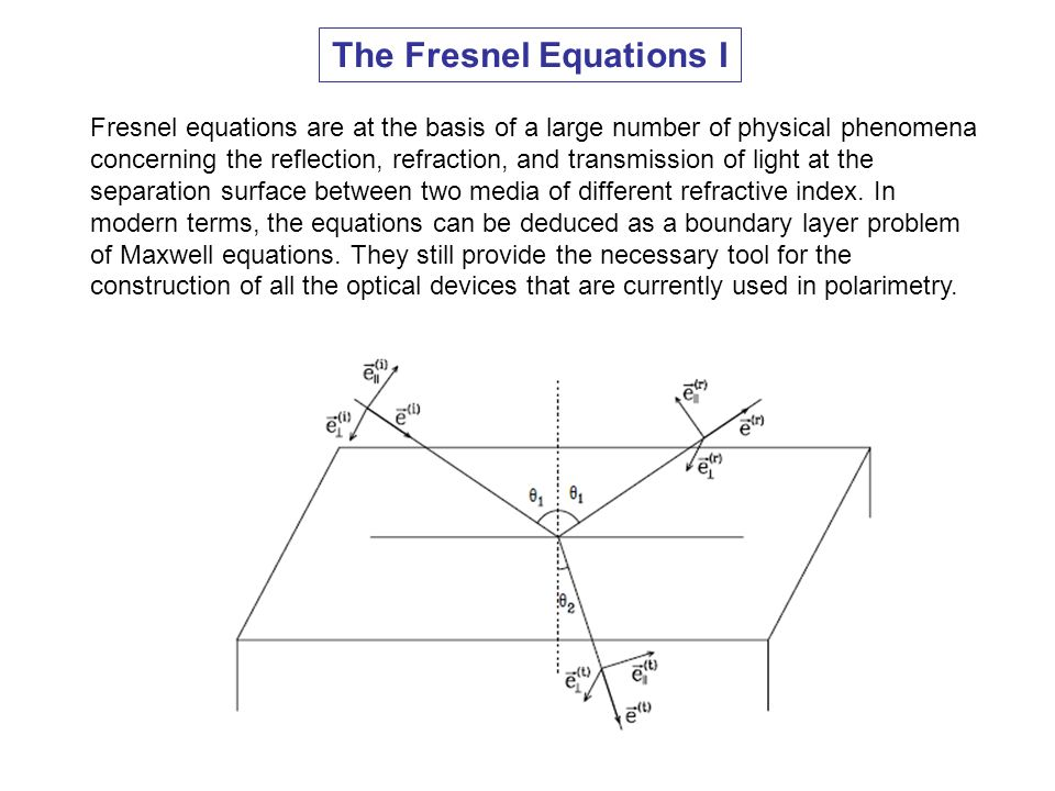The Fresnel Equations I Fresnel equations are at the basis of a large number of physical phenomena concerning the reflection, refraction, and transmis