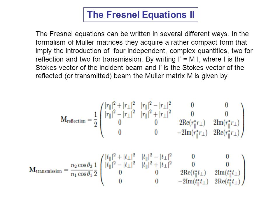 The Fresnel Equations II The Fresnel equations can be written in several different ways. In the formalism of Muller matrices they acquire a rather com