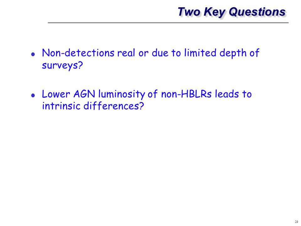 Two Key Questions Non-detections real or due to limited depth of surveys? Lower AGN luminosity of non-HBLRs leads to intrinsic differences? 29