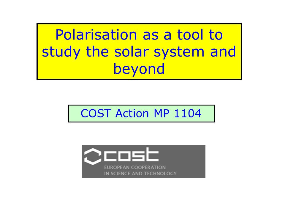 Polarisation as a tool to study the solar system and beyond COST Action MP 1104