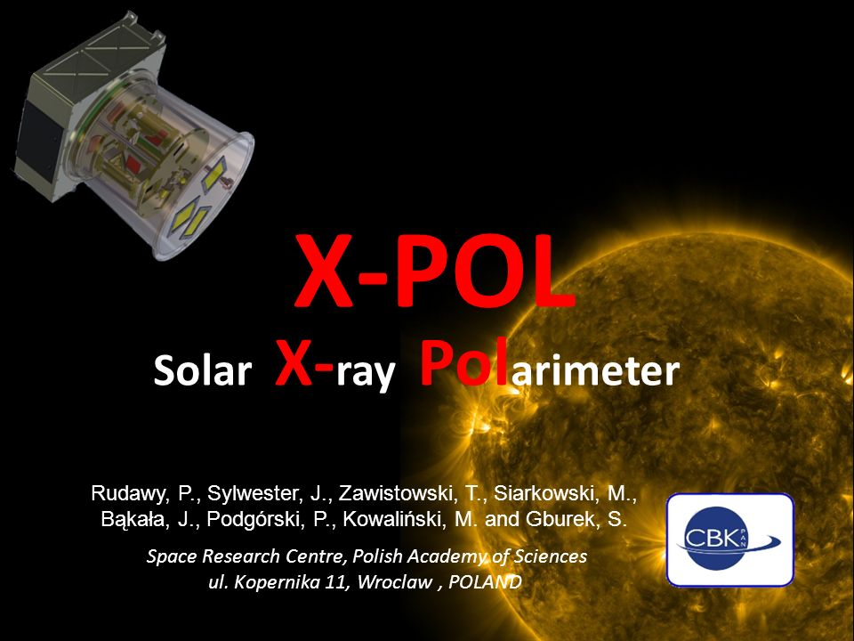 SphinX SRC CONCEPT, DESIGN & MANUFACTURE Measures the X-ray emission of the Sun in the 0.8 – 15 keV band with: – Time resolution ~10 μ s – Sensitivity 100 x better than GOES (the standard for 30+ years) – Energy resolution 3x RHESSI (NASA ) Principal aim: to record quiet-Sun level of emission Space Research Centre, Polish Academy of Sciences