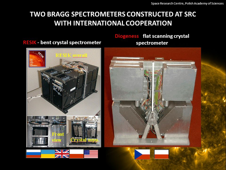 TWO BRAGG SPECTROMETERS CONSTRUCTED AT SRC WITH INTERNATIONAL COOPERATION RESIK - bent crystal spectrometer Diogeness - flat scanning crystal spectrometer Space Research Centre, Polish Academy of Sciences