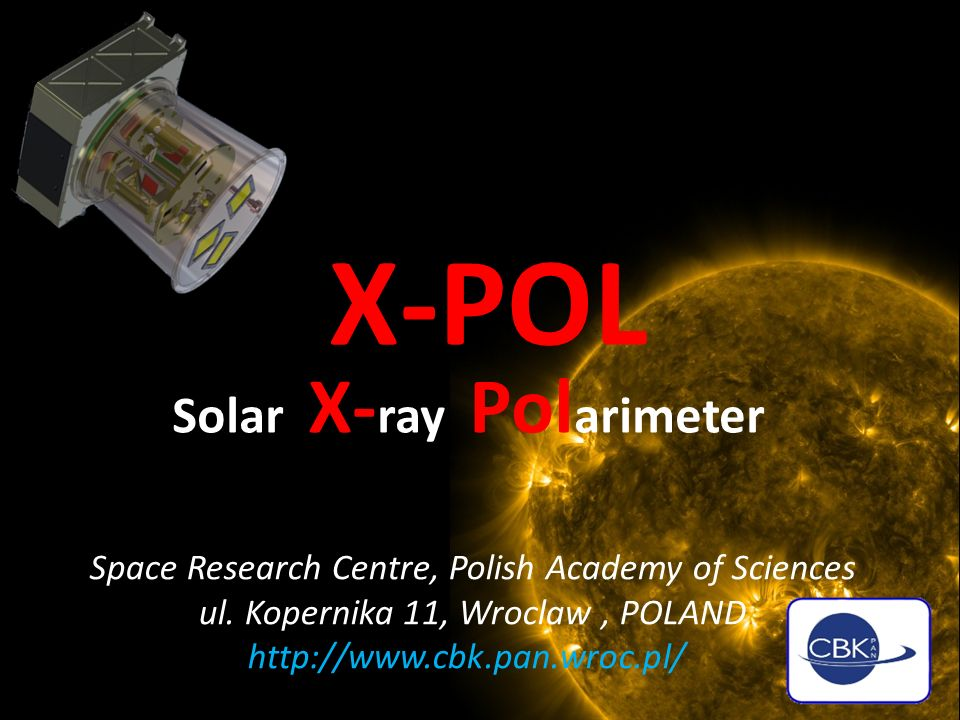 X-POL Solar X- ray Pol arimeter Space Research Centre, Polish Academy of Sciences ul. Kopernika 11, Wroclaw, POLAND http://www.cbk.pan.wroc.pl/