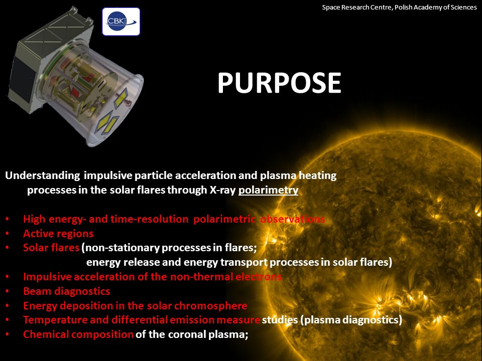 INSTRUMENT Space Research Centre, Polish Academy of Sciences Detectors:4 CCD back-iluminated fully depleted Energy range:soft X-rays 1.86Å (Fe XXV), 3.20Å (CaXIX), 4.0Å (ArXVII) Energy resolution:10 4 :1 Sensitivity:>C GOES class events Orbit:Sun synchronous preferred, altitude: >500 and <800 km Pointing: 2-axes stabilization, detector axis pointed to +/-2 º Lifetime:>3 years The overall size of the instrument is approx.: 32 cm x 26 cm x 26 cm Mass approx.