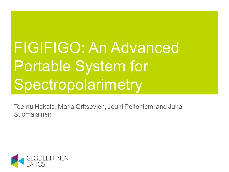 FIGIFIGO: An Advanced Portable System for Spectropolarimetry Teemu Hakala, Maria Gritsevich, Jouni Peltoniemi and Juha Suomalainen