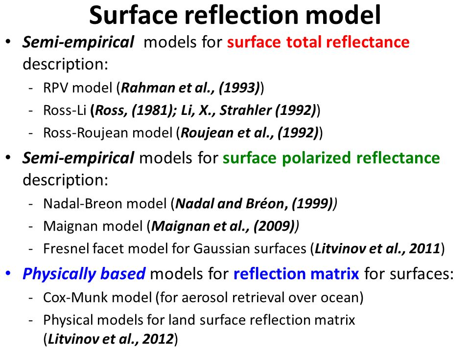 Surface reflection model Helsinki, August 19-21, 2013 Semi-empirical models for surface total reflectance description: -RPV model (Rahman et al., (1993)) -Ross-Li (Ross, (1981); Li, X., Strahler (1992)) -Ross-Roujean model (Roujean et al., (1992)) Semi-empirical models for surface polarized reflectance description: -Nadal-Breon model (Nadal and Bréon, (1999)) -Maignan model (Maignan et al., (2009)) -Fresnel facet model for Gaussian surfaces (Litvinov et al., 2011) Physically based models for reflection matrix for surfaces: -Cox-Munk model (for aerosol retrieval over ocean) -Physical models for land surface reflection matrix (Litvinov et al., 2012)