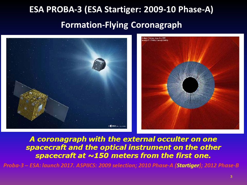 ESA PROBA-3 (ESA Startiger: 2009-10 Phase-A) Formation-Flying Coronagraph A coronagraph with the external occulter on one spacecraft and the optical i