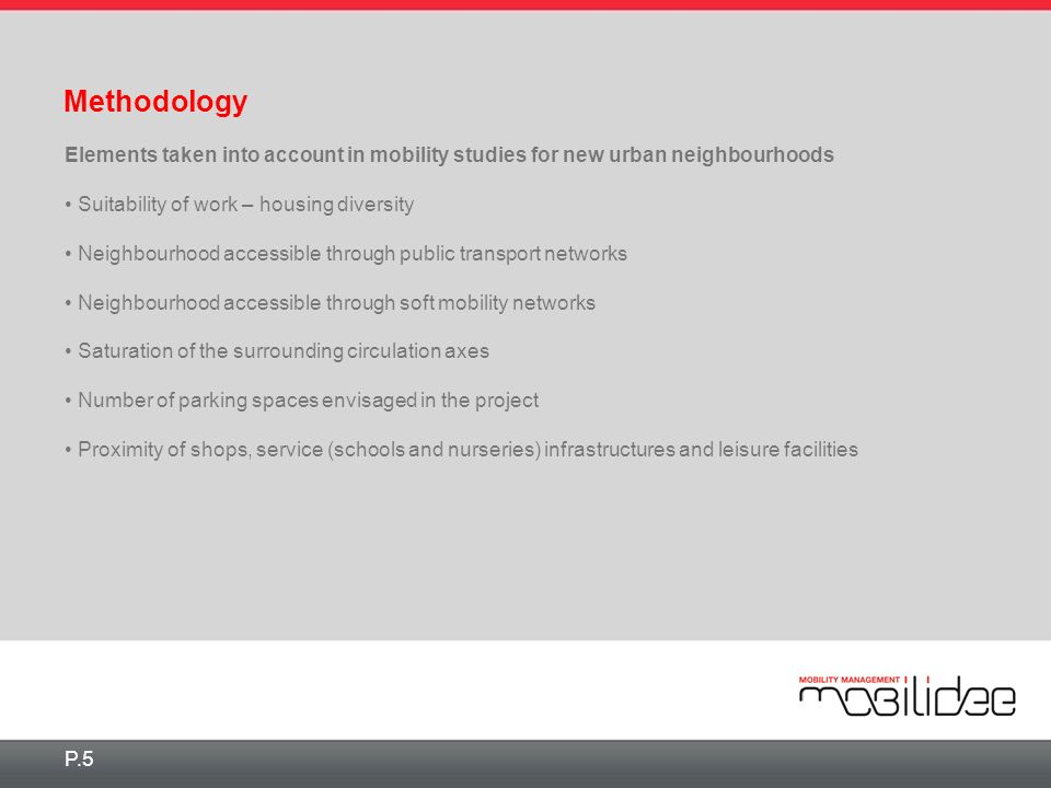 Methodology P.5 Elements taken into account in mobility studies for new urban neighbourhoods Suitability of work – housing diversity Neighbourhood accessible through public transport networks Neighbourhood accessible through soft mobility networks Saturation of the surrounding circulation axes Number of parking spaces envisaged in the project Proximity of shops, service (schools and nurseries) infrastructures and leisure facilities