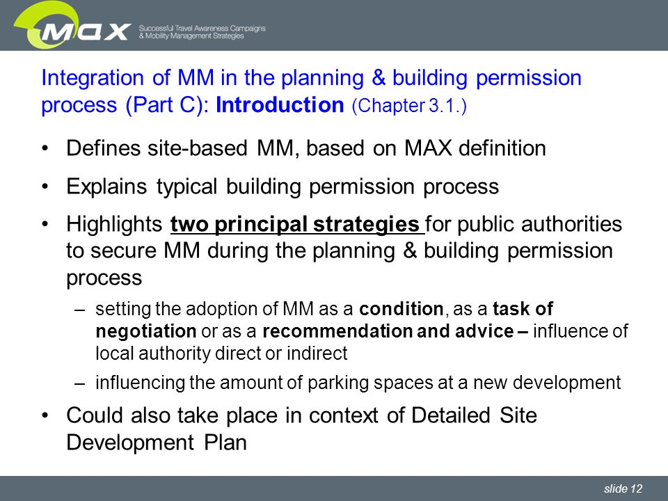 slide 12 Integration of MM in the planning & building permission process (Part C): Introduction (Chapter 3.1.) Defines site-based MM, based on MAX definition Explains typical building permission process Highlights two principal strategies for public authorities to secure MM during the planning & building permission process –setting the adoption of MM as a condition, as a task of negotiation or as a recommendation and advice – influence of local authority direct or indirect –influencing the amount of parking spaces at a new development Could also take place in context of Detailed Site Development Plan