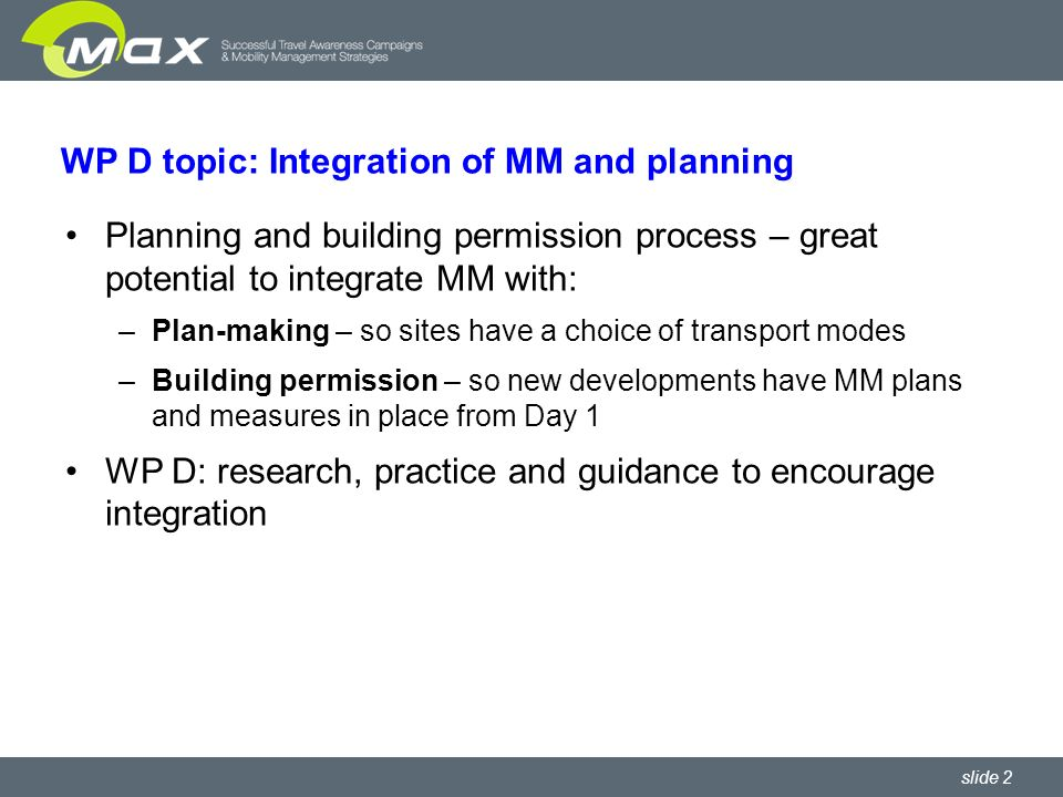 slide 2 WP D topic: Integration of MM and planning Planning and building permission process – great potential to integrate MM with: –Plan-making – so sites have a choice of transport modes –Building permission – so new developments have MM plans and measures in place from Day 1 WP D: research, practice and guidance to encourage integration