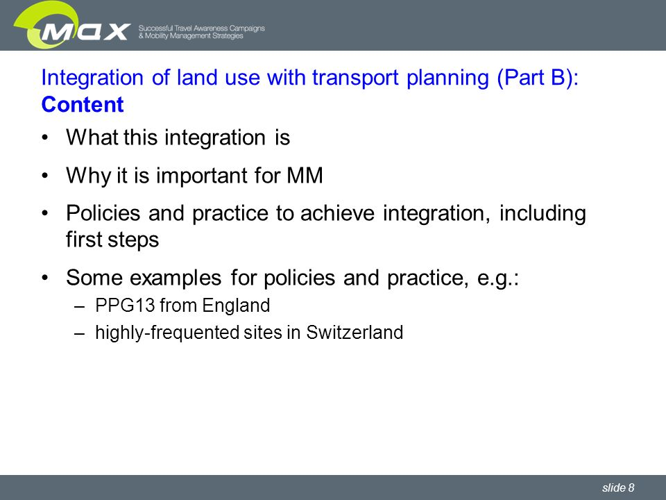 slide 9 Integration of land use with transport planning (Part B): Overview of policies For each policy: How the promising policy supports integration and so the use of more sustainable transport Normal situation – and how the promising policy differs from normal What changes are needed to put the promising policy into effect, and barriers to implementation Framework conditions Policy guidelines Policies derived from environmental laws Policies that are part of the plan-making process