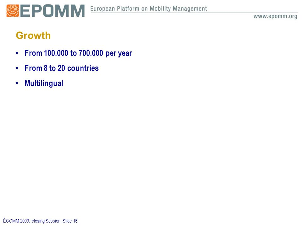 ÊCOMM 2009, closing Session, Slide 16 Growth From 100.000 to 700.000 per year From 8 to 20 countries Multilingual