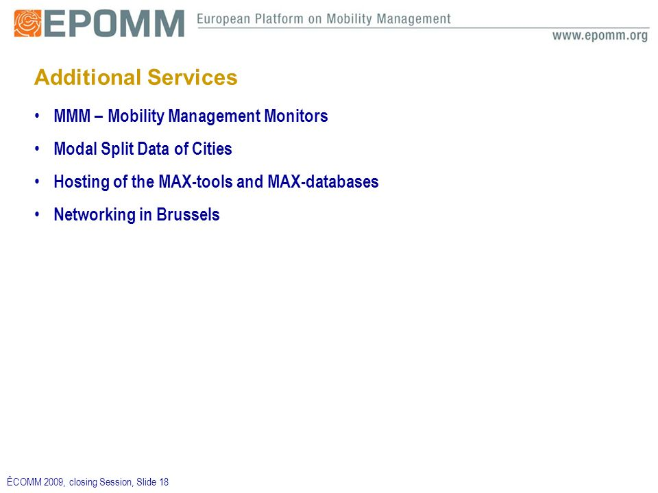 ÊCOMM 2009, closing Session, Slide 18 Additional Services MMM – Mobility Management Monitors Modal Split Data of Cities Hosting of the MAX-tools and MAX-databases Networking in Brussels