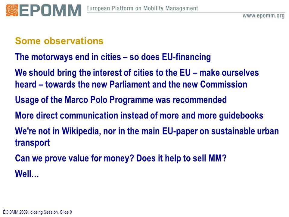 ÊCOMM 2009, closing Session, Slide 8 Some observations The motorways end in cities – so does EU-financing We should bring the interest of cities to th