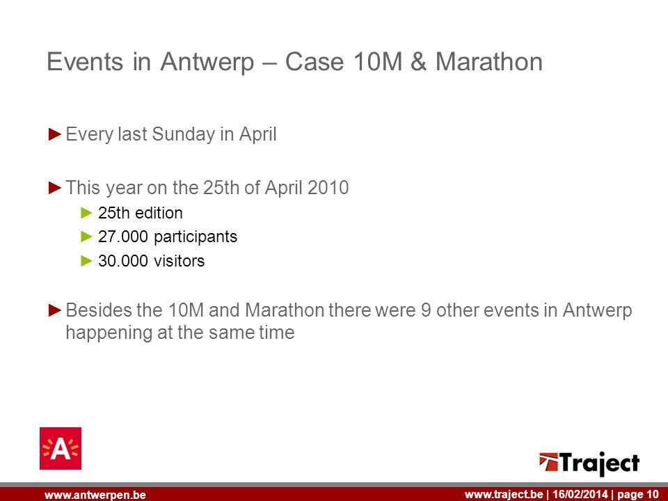 | 16/02/2014 | page 10   Events in Antwerp – Case 10M & Marathon Every last Sunday in April This year on the 25th of April th edition participants visitors Besides the 10M and Marathon there were 9 other events in Antwerp happening at the same time