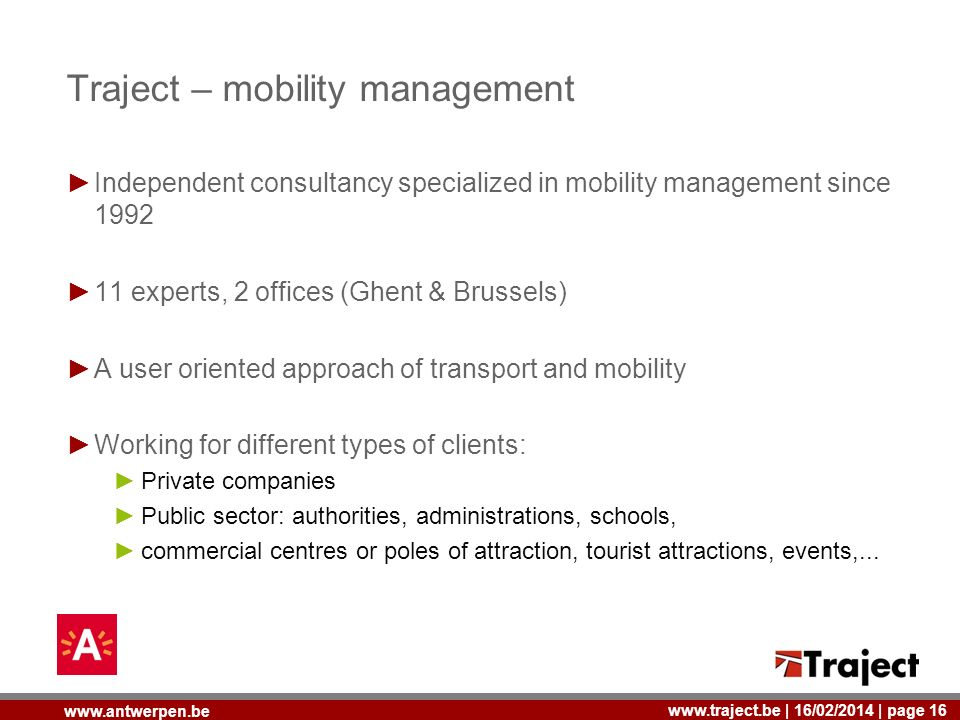 | 16/02/2014 | page 16   Traject – mobility management Independent consultancy specialized in mobility management since experts, 2 offices (Ghent & Brussels) A user oriented approach of transport and mobility Working for different types of clients: Private companies Public sector: authorities, administrations, schools, commercial centres or poles of attraction, tourist attractions, events,...