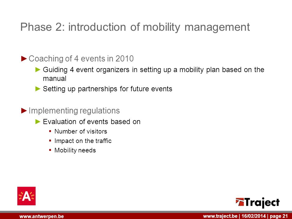 | 16/02/2014 | page 21   Phase 2: introduction of mobility management Coaching of 4 events in 2010 Guiding 4 event organizers in setting up a mobility plan based on the manual Setting up partnerships for future events Implementing regulations Evaluation of events based on Number of visitors Impact on the traffic Mobility needs