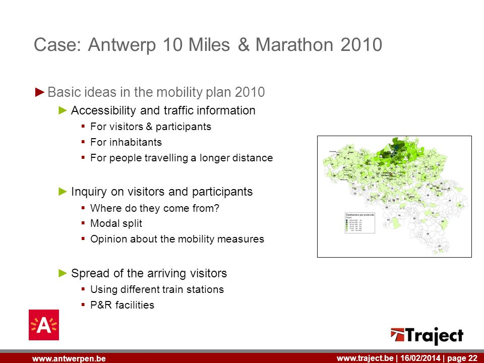 | 16/02/2014 | page 22   Case: Antwerp 10 Miles & Marathon 2010 Basic ideas in the mobility plan 2010 Accessibility and traffic information For visitors & participants For inhabitants For people travelling a longer distance Inquiry on visitors and participants Where do they come from.