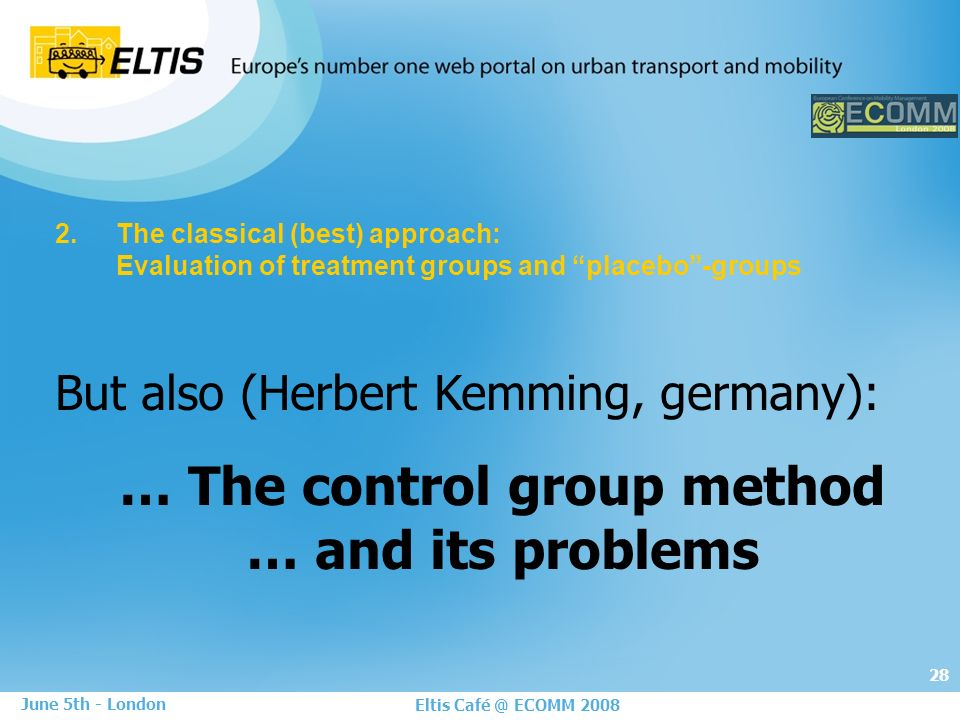 28 Eltis Café @ ECOMM 2008 June 5th - London 2.The classical (best) approach: Evaluation of treatment groups and placebo-groups But also (Herbert Kemming, germany): … The control group method … and its problems
