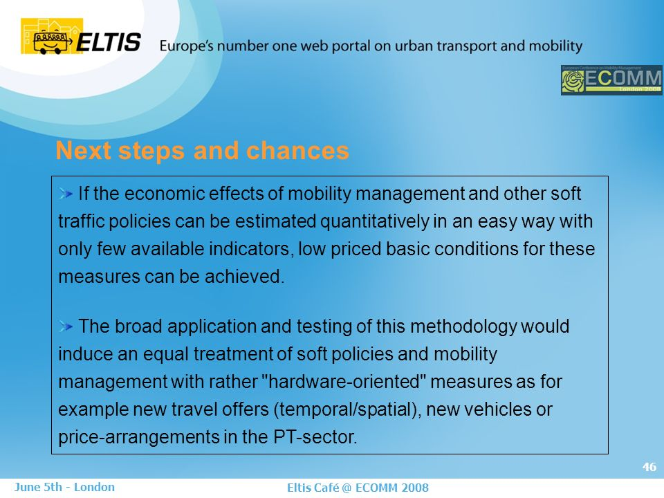 46 Eltis Café @ ECOMM 2008 June 5th - London Next steps and chances If the economic effects of mobility management and other soft traffic policies can be estimated quantitatively in an easy way with only few available indicators, low priced basic conditions for these measures can be achieved.