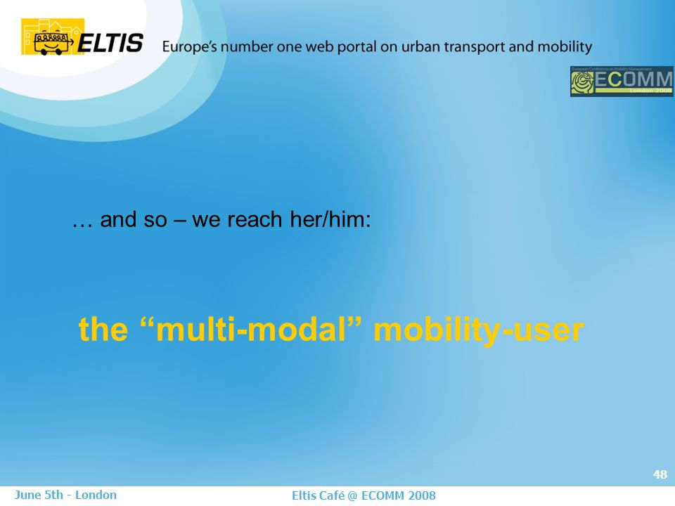 48 Eltis Café @ ECOMM 2008 June 5th - London … and so – we reach her/him: the multi-modal mobility-user