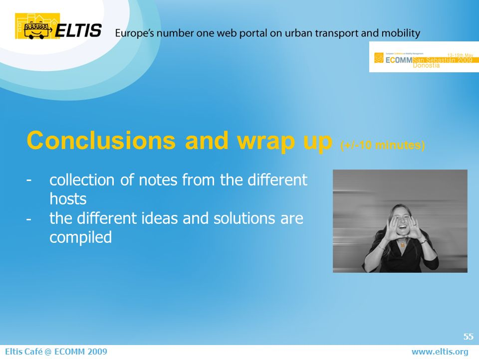 55 Eltis Café @ ECOMM 2008 June 5th - London www.eltis.org Conclusions and wrap up (+/-10 minutes) - collection of notes from the different hosts - the different ideas and solutions are compiled Eltis Café @ ECOMM 2009 www.eltis.org
