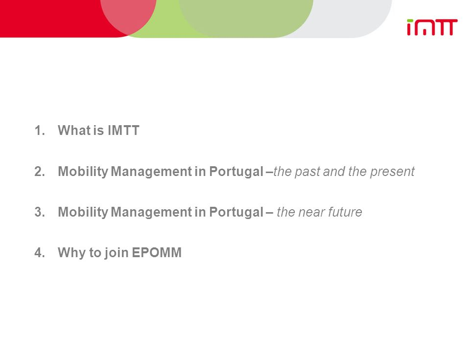 1.What is IMTT 2.Mobility Management in Portugal –the past and the present 3.Mobility Management in Portugal – the near future 4.Why to join EPOMM