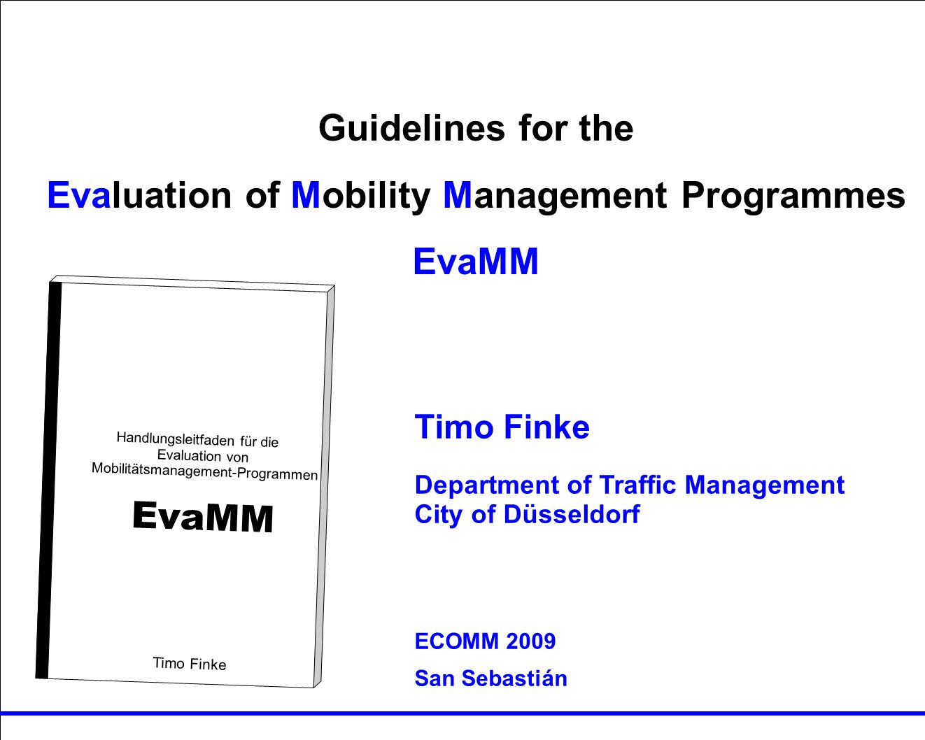 Guidelines for the Evaluation von MM Programmes EvaMM Timo Finke RUTH Guidelines for the Evaluation of Mobility Management Programmes EvaMM Handlungsleitfaden für die Evaluation von Mobilitätsmanagement-Programmen EvaMM Timo Finke Timo Finke Department of Traffic Management City of Düsseldorf ECOMM 2009 San Sebastián