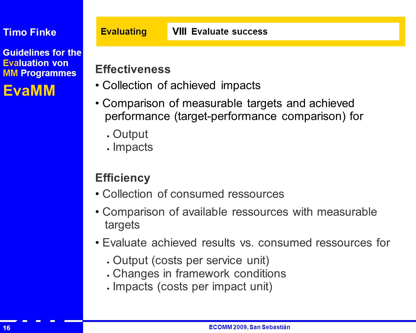 Guidelines for the Evaluation von MM Programmes EvaMM Timo Finke RUTH ECOMM 2009, San Sebastián 16 Evaluating Evaluate success VIII Effectiveness Collection of achieved impacts Comparison of measurable targets and achieved performance (target-performance comparison) for Output Impacts Efficiency Collection of consumed ressources Comparison of available ressources with measurable targets Evaluate achieved results vs.
