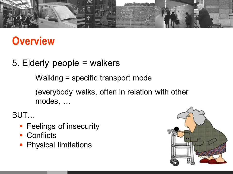 Overview 5. Elderly people = walkers Walking = specific transport mode (everybody walks, often in relation with other modes, … BUT… Feelings of insecu