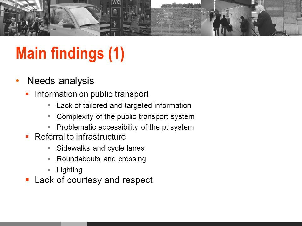 Main findings (1) Needs analysis Information on public transport Lack of tailored and targeted information Complexity of the public transport system Problematic accessibility of the pt system Referral to infrastructure Sidewalks and cycle lanes Roundabouts and crossing Lighting Lack of courtesy and respect