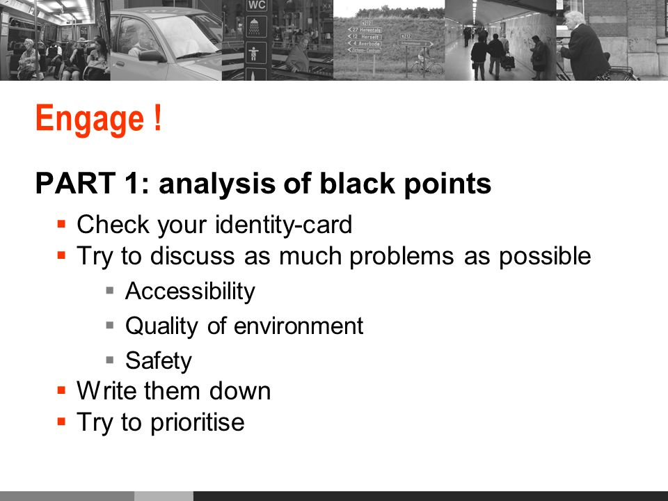 Engage ! PART 1: analysis of black points Check your identity-card Try to discuss as much problems as possible Accessibility Quality of environment Sa