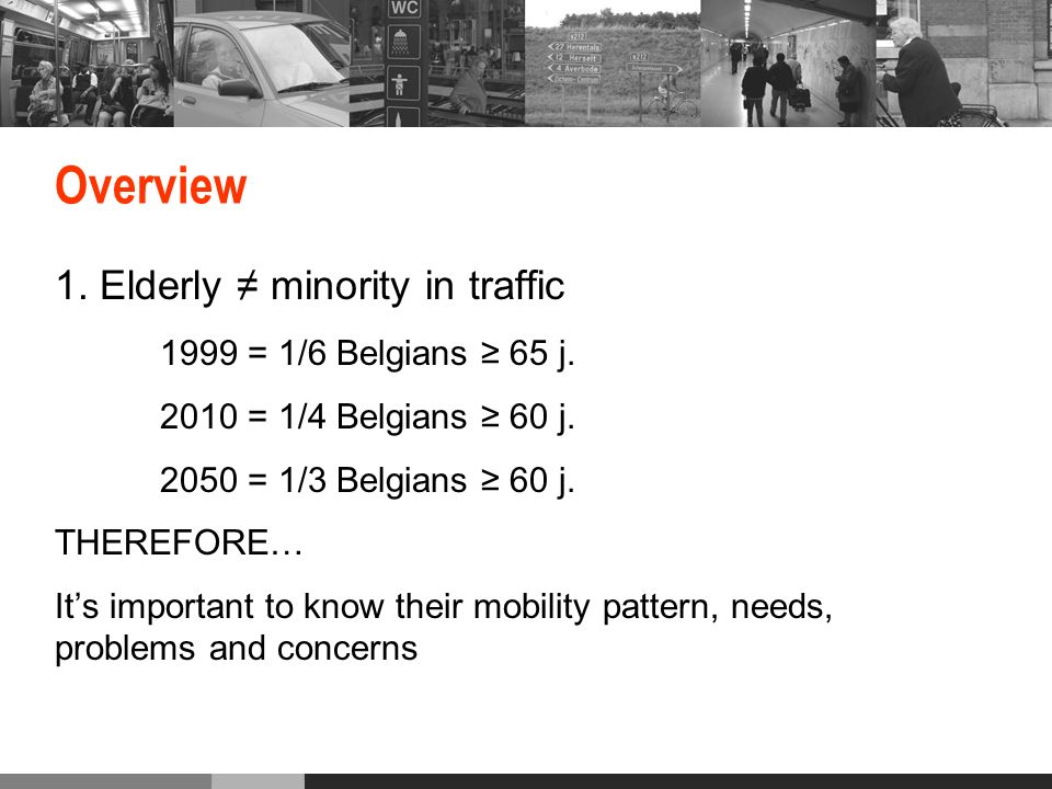 Overview 1. Elderly minority in traffic 1999 = 1/6 Belgians 65 j.