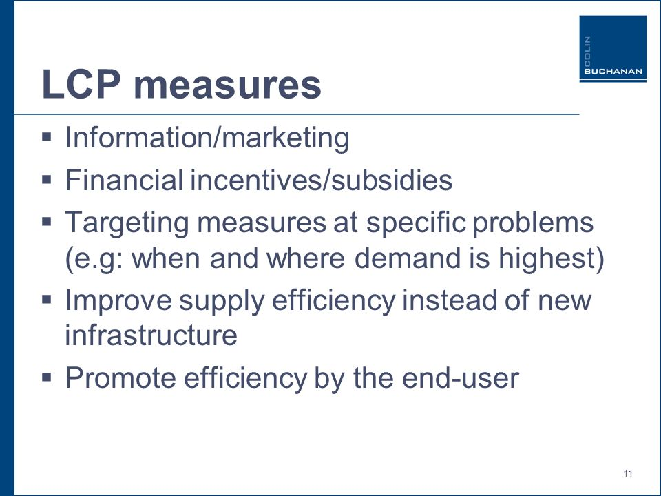 11 LCP measures Information/marketing Financial incentives/subsidies Targeting measures at specific problems (e.g: when and where demand is highest) Improve supply efficiency instead of new infrastructure Promote efficiency by the end-user