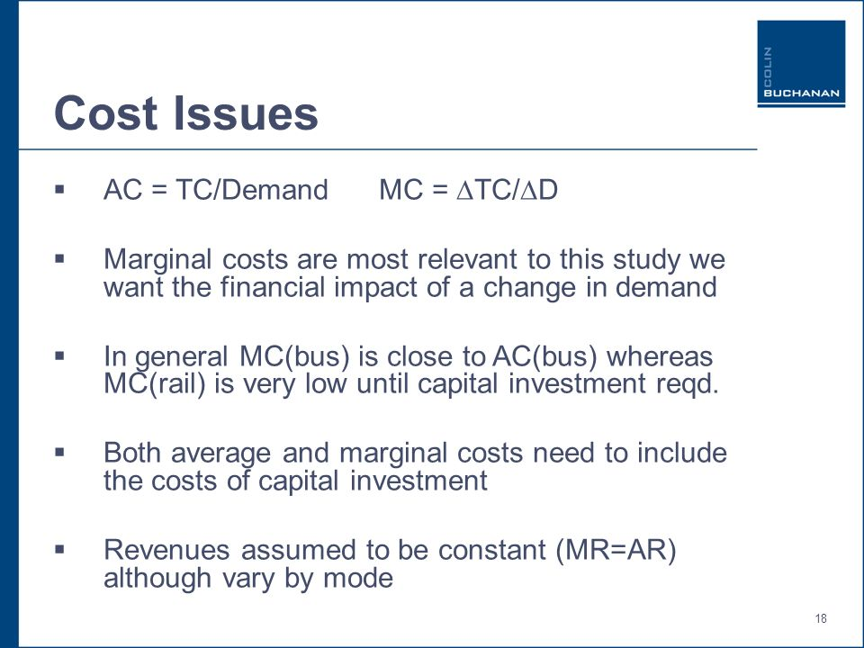 18 Cost Issues AC = TC/Demand MC = TC/D Marginal costs are most relevant to this study we want the financial impact of a change in demand In general MC(bus) is close to AC(bus) whereas MC(rail) is very low until capital investment reqd.