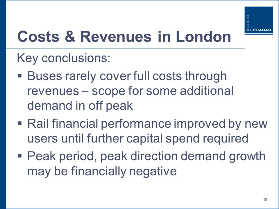 19 Costs & Revenues in London Key conclusions: Buses rarely cover full costs through revenues – scope for some additional demand in off peak Rail financial performance improved by new users until further capital spend required Peak period, peak direction demand growth may be financially negative